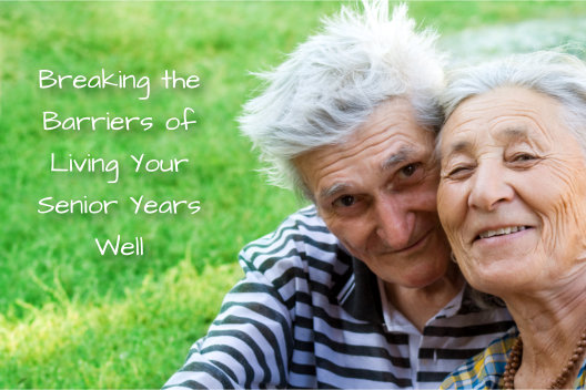 Breaking the Barriers of Living Your Senior Years Well